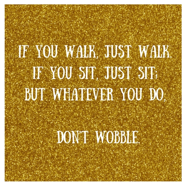 If you walk, just walk. If you sit, just sit; but whatever you do, don't wobble.